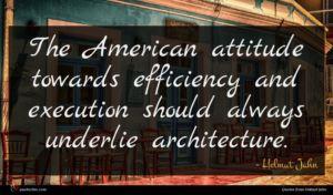 Helmut Jahn quote : The American attitude towards ...
