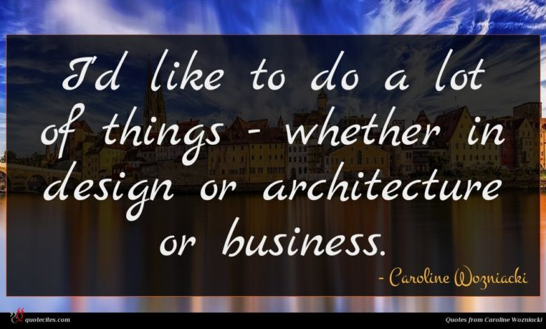 I'd like to do a lot of things - whether in design or architecture or business.