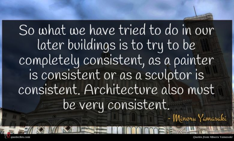 So what we have tried to do in our later buildings is to try to be completely consistent, as a painter is consistent or as a sculptor is consistent. Architecture also must be very consistent.
