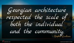 Stephen Gardiner quote : Georgian architecture respected the ...