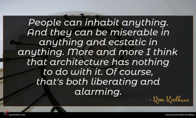 People can inhabit anything. And they can be miserable in anything and ecstatic in anything. More and more I think that architecture has nothing to do with it. Of course, that's both liberating and alarming.