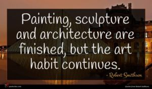 Robert Smithson quote : Painting sculpture and architecture ...