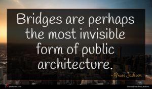 Bruce Jackson quote : Bridges are perhaps the ...