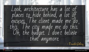 Frank Gehry quote : Look architecture has a ...