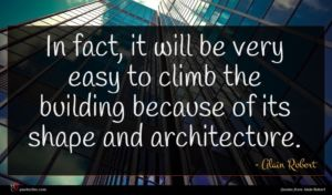 Alain Robert quote : In fact it will ...