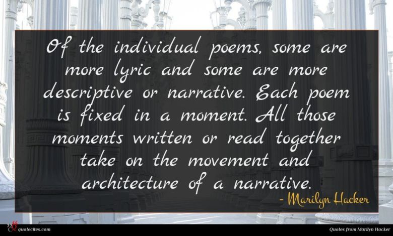 Of the individual poems, some are more lyric and some are more descriptive or narrative. Each poem is fixed in a moment. All those moments written or read together take on the movement and architecture of a narrative.