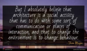 Thom Mayne quote : But I absolutely believe ...