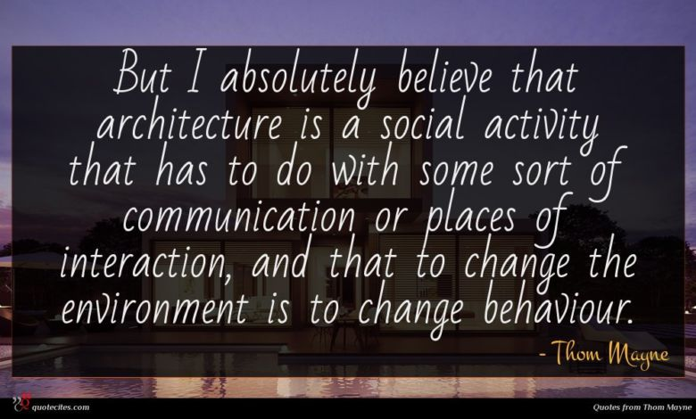 But I absolutely believe that architecture is a social activity that has to do with some sort of communication or places of interaction, and that to change the environment is to change behaviour.