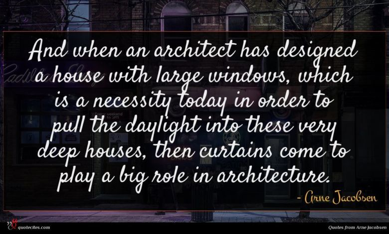 And when an architect has designed a house with large windows, which is a necessity today in order to pull the daylight into these very deep houses, then curtains come to play a big role in architecture.