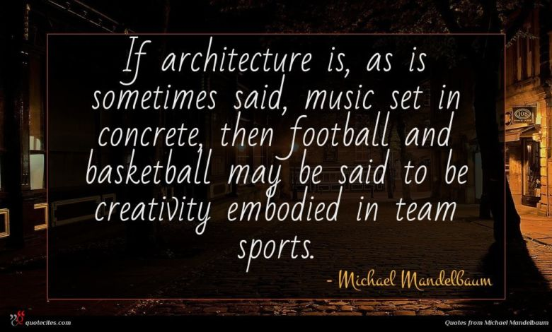 If architecture is, as is sometimes said, music set in concrete, then football and basketball may be said to be creativity embodied in team sports.