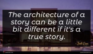 Joel Coen quote : The architecture of a ...