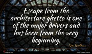 Rem Koolhaas quote : Escape from the architecture ...