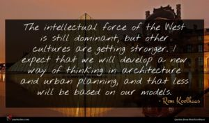 Rem Koolhaas quote : The intellectual force of ...