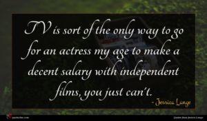 Jessica Lange quote : TV is sort of ...