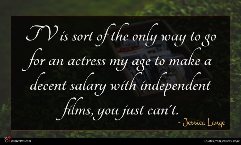 TV is sort of the only way to go for an actress my age to make a decent salary with independent films, you just can't.
