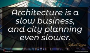Richard Rogers quote : Architecture is a slow ...