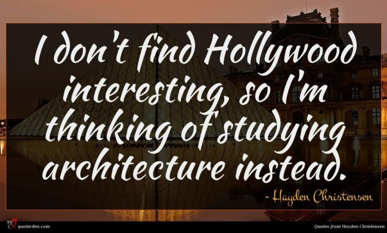 I don't find Hollywood interesting, so I'm thinking of studying architecture instead.
