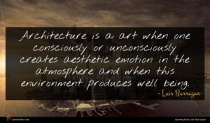 Luis Barragan quote : Architecture is a art ...