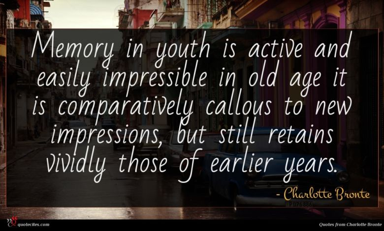 Memory in youth is active and easily impressible in old age it is comparatively callous to new impressions, but still retains vividly those of earlier years.
