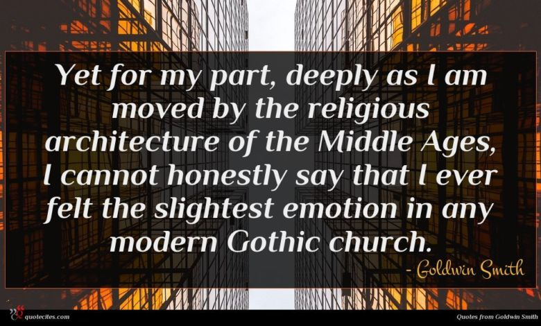Yet for my part, deeply as I am moved by the religious architecture of the Middle Ages, I cannot honestly say that I ever felt the slightest emotion in any modern Gothic church.