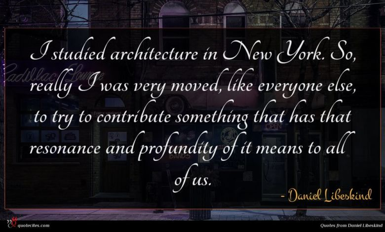I studied architecture in New York. So, really I was very moved, like everyone else, to try to contribute something that has that resonance and profundity of it means to all of us.