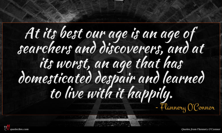 At its best our age is an age of searchers and discoverers, and at its worst, an age that has domesticated despair and learned to live with it happily.