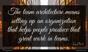 Jay Chiat quote : The team architecture means ...