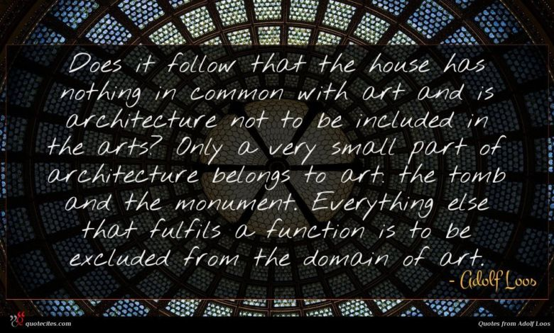 Does it follow that the house has nothing in common with art and is architecture not to be included in the arts? Only a very small part of architecture belongs to art: the tomb and the monument. Everything else that fulfils a function is to be excluded from the domain of art.
