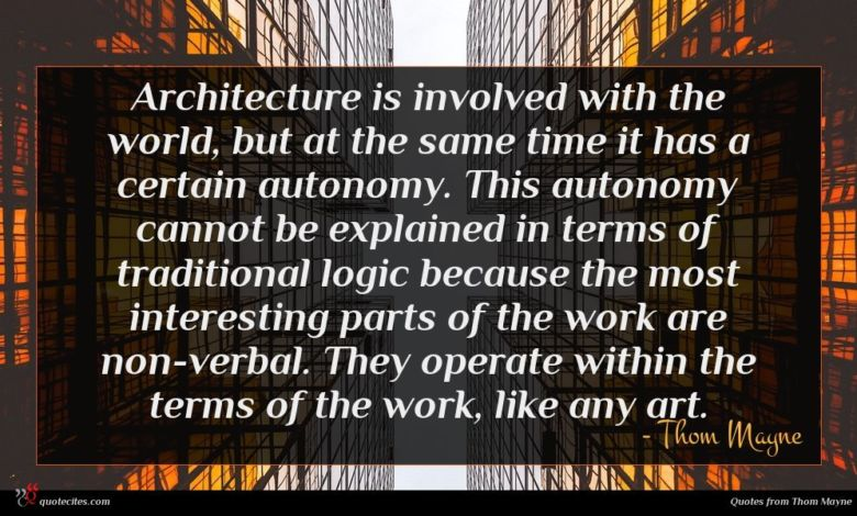 Architecture is involved with the world, but at the same time it has a certain autonomy. This autonomy cannot be explained in terms of traditional logic because the most interesting parts of the work are non-verbal. They operate within the terms of the work, like any art.