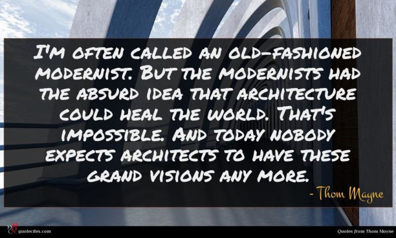 I'm often called an old-fashioned modernist. But the modernists had the absurd idea that architecture could heal the world. That's impossible. And today nobody expects architects to have these grand visions any more.
