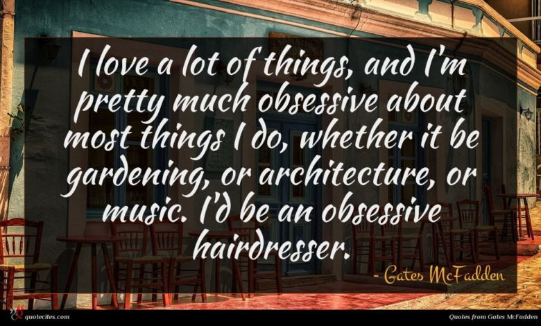 I love a lot of things, and I'm pretty much obsessive about most things I do, whether it be gardening, or architecture, or music. I'd be an obsessive hairdresser.