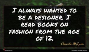 Alexander McQueen quote : I always wanted to ...