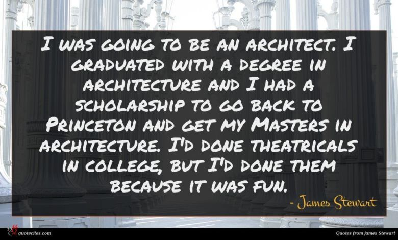 I was going to be an architect. I graduated with a degree in architecture and I had a scholarship to go back to Princeton and get my Masters in architecture. I'd done theatricals in college, but I'd done them because it was fun.