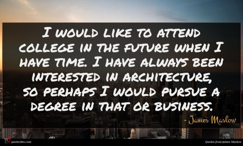 I would like to attend college in the future when I have time. I have always been interested in architecture, so perhaps I would pursue a degree in that or business.