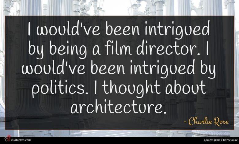 I would've been intrigued by being a film director. I would've been intrigued by politics. I thought about architecture.
