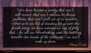 Thomas Frank quote : We have become a ...
