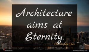 Christopher Wren quote : Architecture aims at Eternity ...