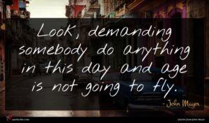John Mayer quote : Look demanding somebody do ...