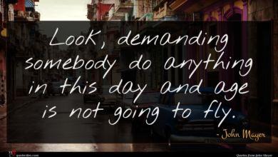Photo of John Mayer quote : Look demanding somebody do …