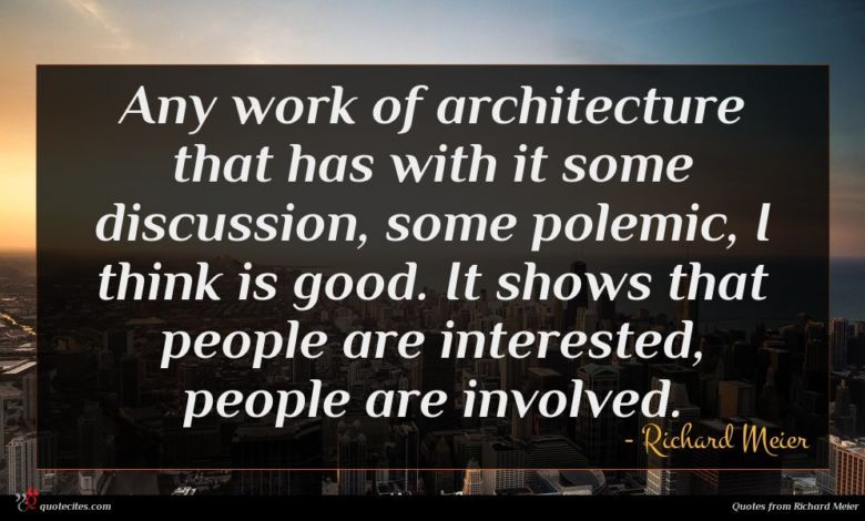 Any work of architecture that has with it some discussion, some polemic, I think is good. It shows that people are interested, people are involved.