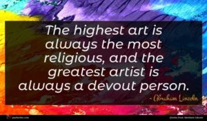 Abraham Lincoln quote : The highest art is ...