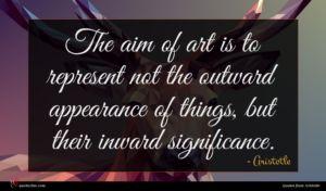 Aristotle quote : The aim of art ...