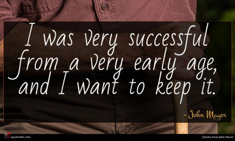 I was very successful from a very early age, and I want to keep it.