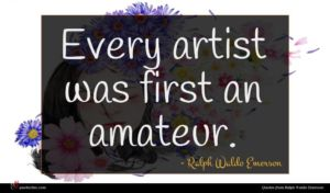 Ralph Waldo Emerson quote : Every artist was first ...