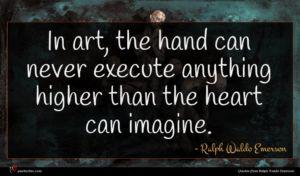 Ralph Waldo Emerson quote : In art the hand ...