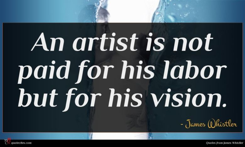 An artist is not paid for his labor but for his vision.