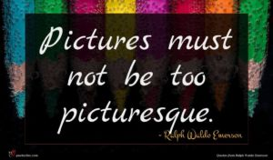 Ralph Waldo Emerson quote : Pictures must not be ...