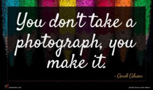 Ansel Adams quote : You don't take a ...