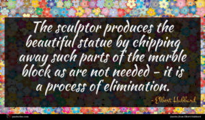 Elbert Hubbard quote : The sculptor produces the ...