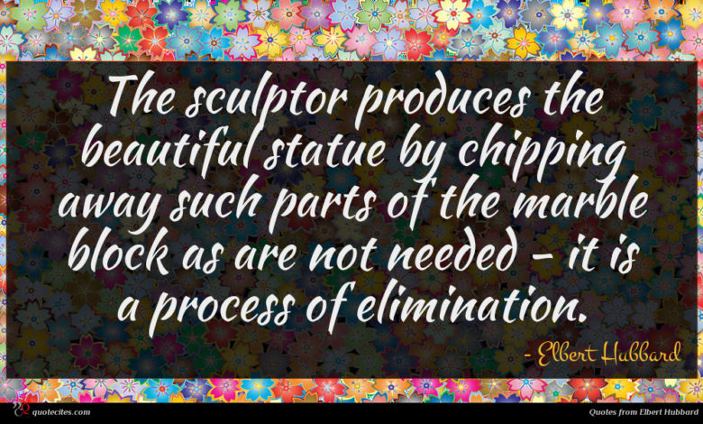 Photo of Elbert Hubbard quote : The sculptor produces the …